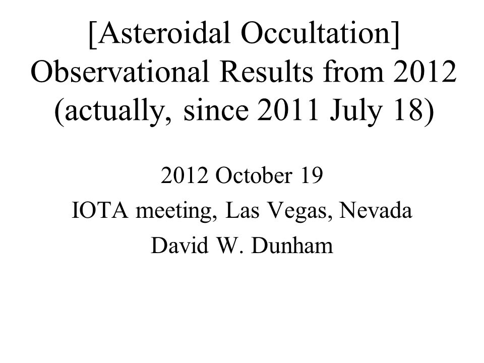 [Asteroidal Occultation] Observational Results from 2012 (actually, since 2011 July 18) 2012 October 19 IOTA meeting, Las Vegas, Nevada David W.