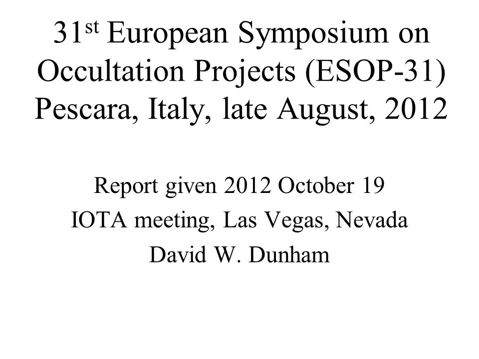 31 st European Symposium on Occultation Projects (ESOP-31) Pescara, Italy, late August, 2012 Report given 2012 October 19 IOTA meeting, Las Vegas, Nev