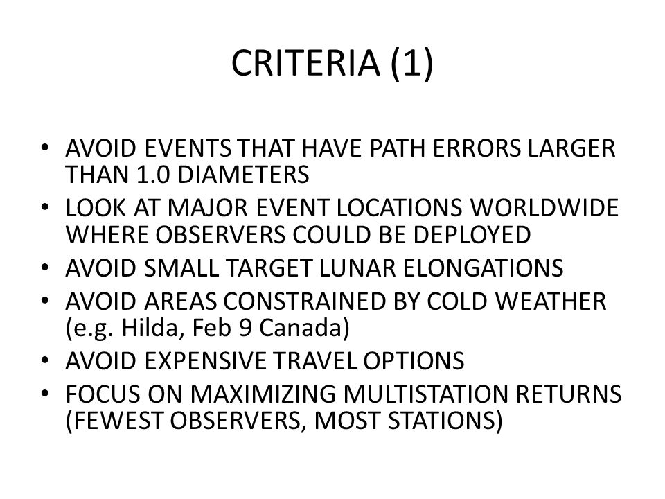 CRITERIA (1) AVOID EVENTS THAT HAVE PATH ERRORS LARGER THAN 1.0 DIAMETERS LOOK AT MAJOR EVENT LOCATIONS WORLDWIDE WHERE OBSERVERS COULD BE DEPLOYED AVOID SMALL TARGET LUNAR ELONGATIONS AVOID AREAS CONSTRAINED BY COLD WEATHER (e.g.