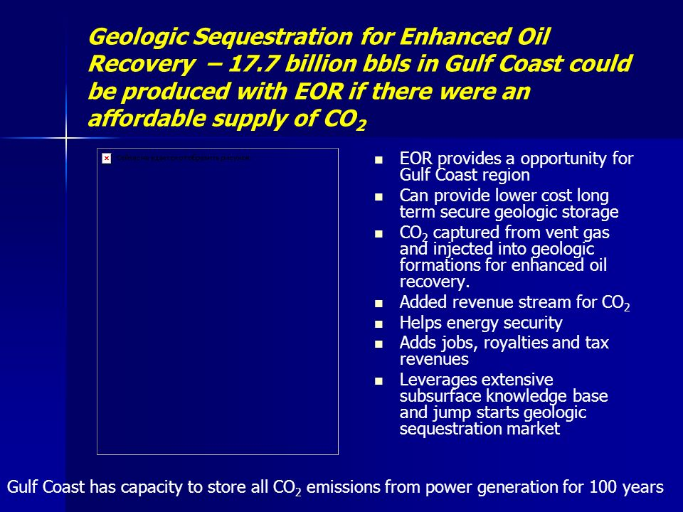 Geologic Sequestration for Enhanced Oil Recovery – 17.7 billion bbls in Gulf Coast could be produced with EOR if there were an affordable supply of CO 2 EOR provides a opportunity for Gulf Coast region Can provide lower cost long term secure geologic storage CO 2 captured from vent gas and injected into geologic formations for enhanced oil recovery.