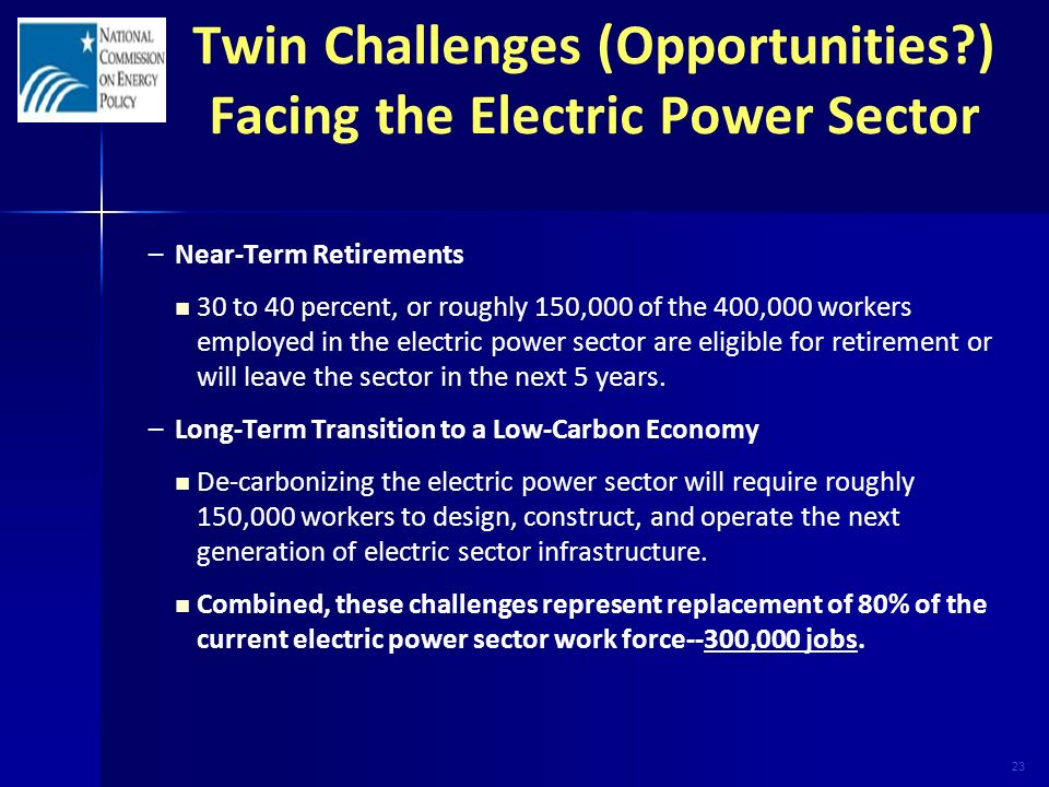 23 Twin Challenges (Opportunities ) Facing the Electric Power Sector – –Near-Term Retirements 30 to 40 percent, or roughly 150,000 of the 400,000 workers employed in the electric power sector are eligible for retirement or will leave the sector in the next 5 years.