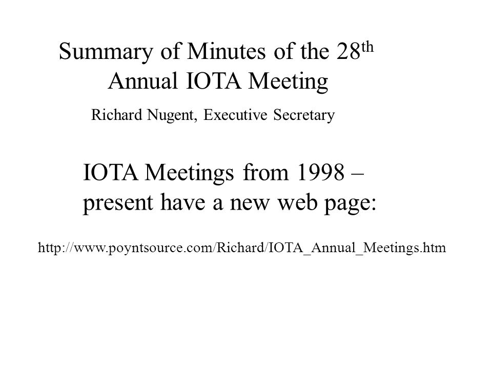 IOTA Meetings from 1998 – present have a new web page: http://www.poyntsource.com/Richard/IOTA_Annual_Meetings.htm Summary of Minutes of the 28 th Annual IOTA Meeting Richard Nugent, Executive Secretary