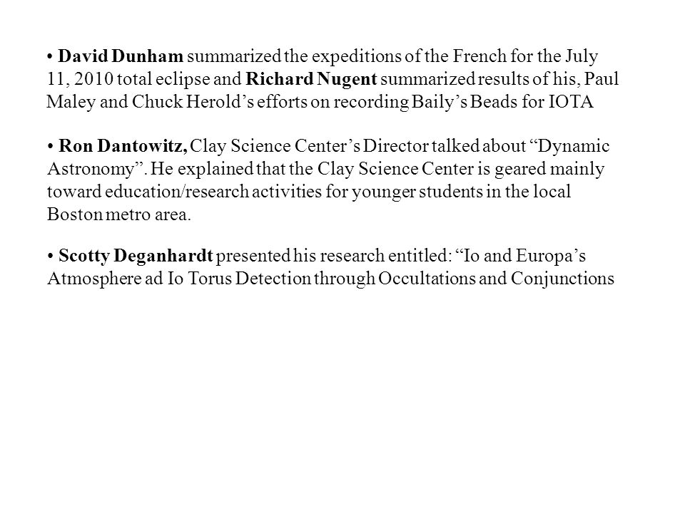 David Dunham summarized the expeditions of the French for the July 11, 2010 total eclipse and Richard Nugent summarized results of his, Paul Maley and Chuck Herolds efforts on recording Bailys Beads for IOTA Ron Dantowitz, Clay Science Centers Director talked about Dynamic Astronomy.