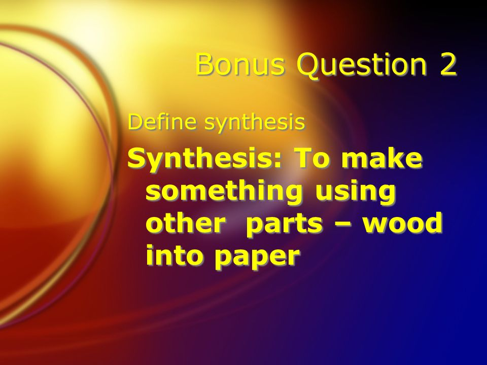 Bonus Question 2 Define synthesis Synthesis: To make something using other parts – wood into paper Define synthesis Synthesis: To make something using other parts – wood into paper