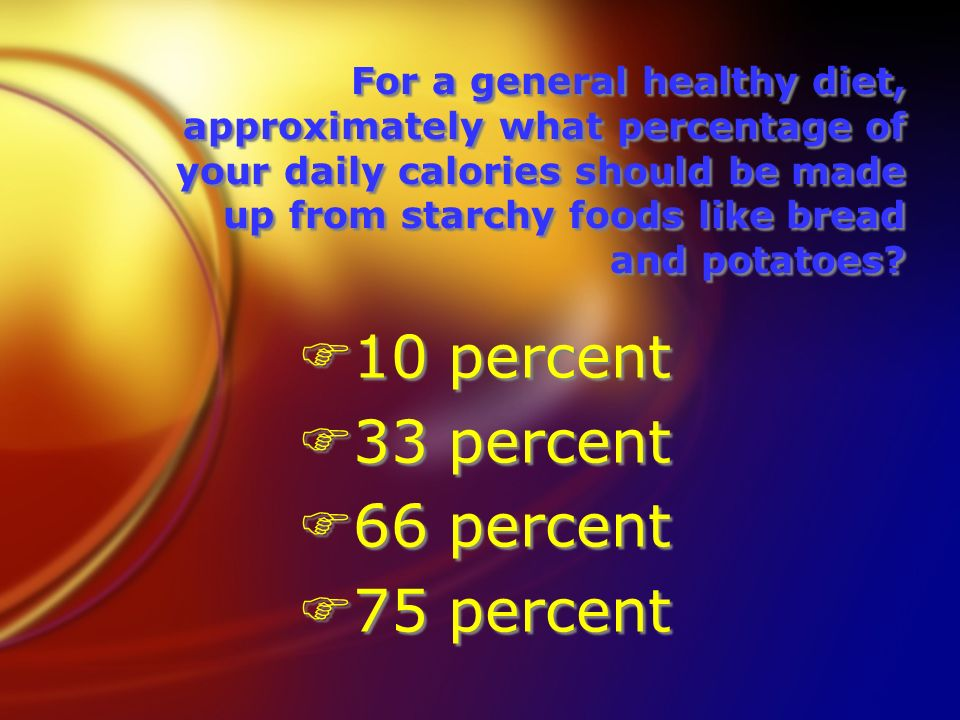 For a general healthy diet, approximately what percentage of your daily calories should be made up from starchy foods like bread and potatoes.