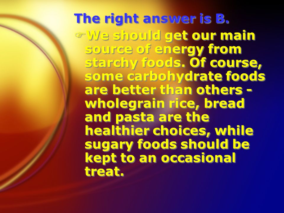 The right answer is B. FWe should get our main source of energy from starchy foods.