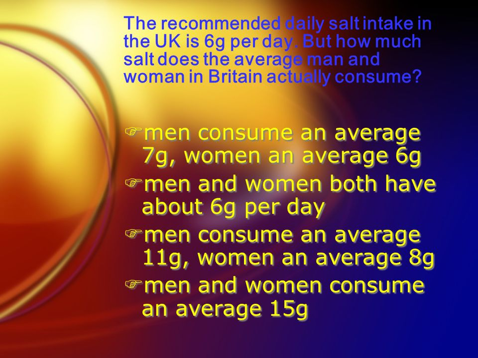 Fmen consume an average 7g, women an average 6g Fmen and women both have about 6g per day Fmen consume an average 11g, women an average 8g Fmen and women consume an average 15g Fmen consume an average 7g, women an average 6g Fmen and women both have about 6g per day Fmen consume an average 11g, women an average 8g Fmen and women consume an average 15g The recommended daily salt intake in the UK is 6g per day.