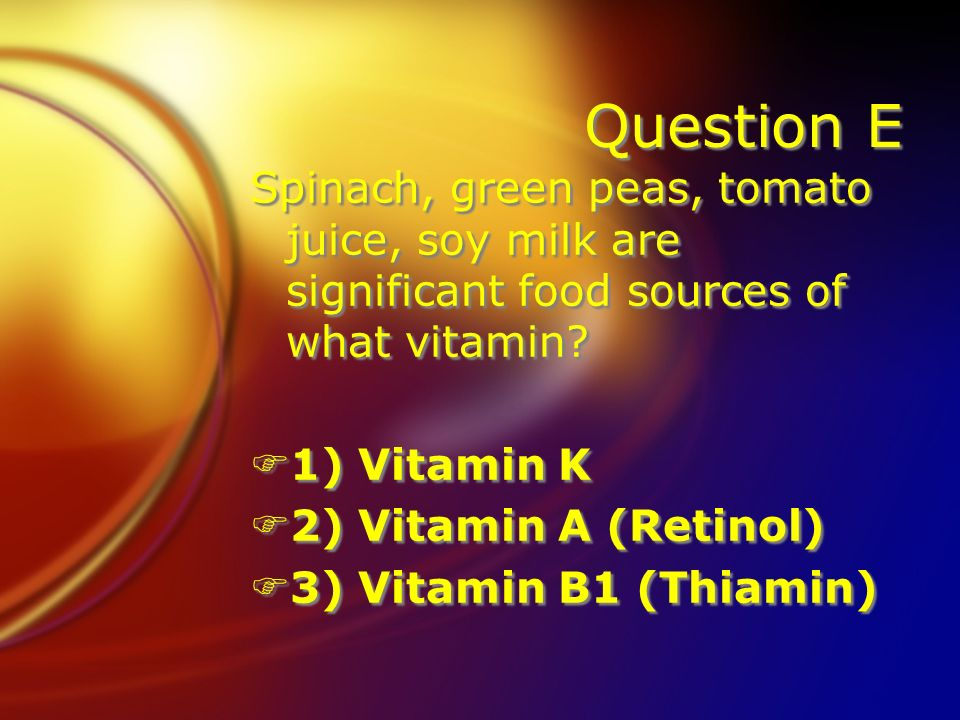 Question E Spinach, green peas, tomato juice, soy milk are significant food sources of what vitamin.