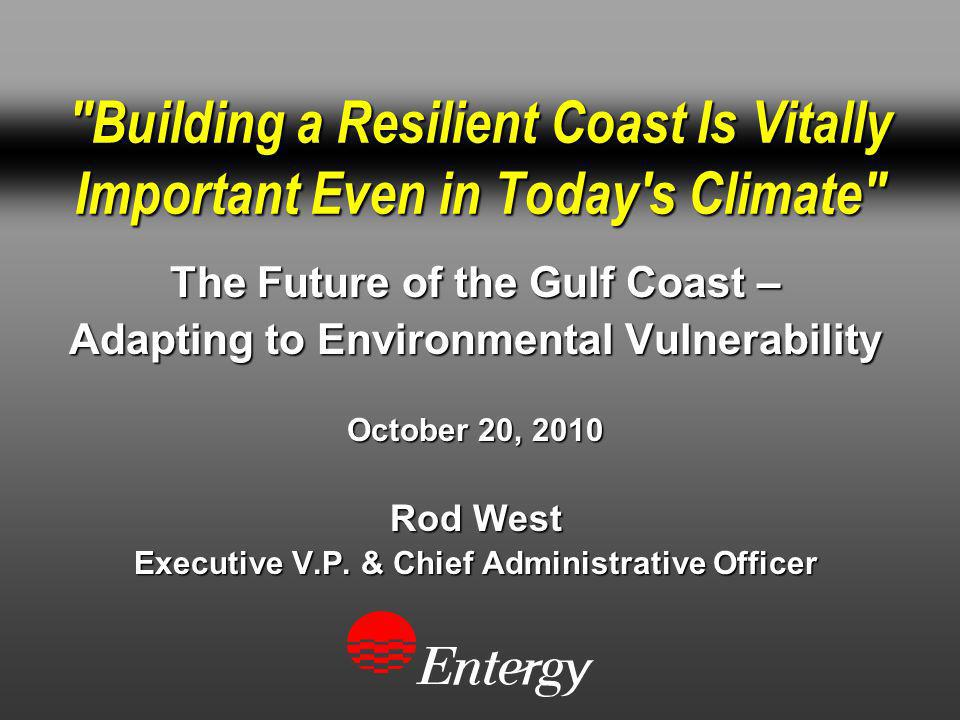 Building a Resilient Coast Is Vitally Important Even in Today s Climate The Future of the Gulf Coast – Adapting to Environmental Vulnerability October 20, 2010 Rod West Executive V.P.