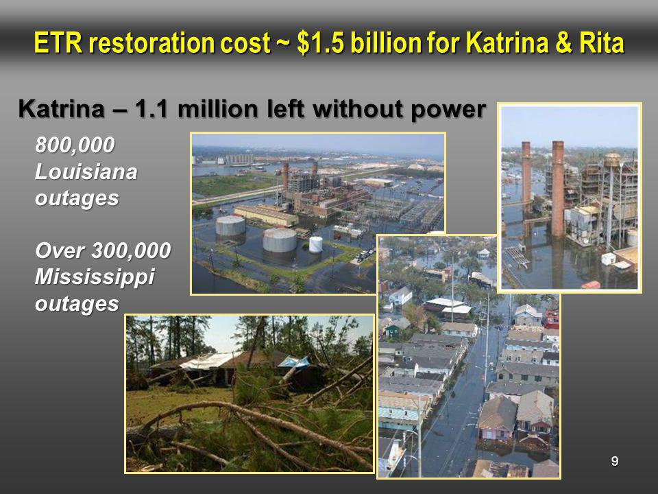 9 ETR restoration cost ~ $1.5 billion for Katrina & Rita 800,000 Louisiana outages Over 300,000 Mississippi outages Katrina – 1.1 million left without