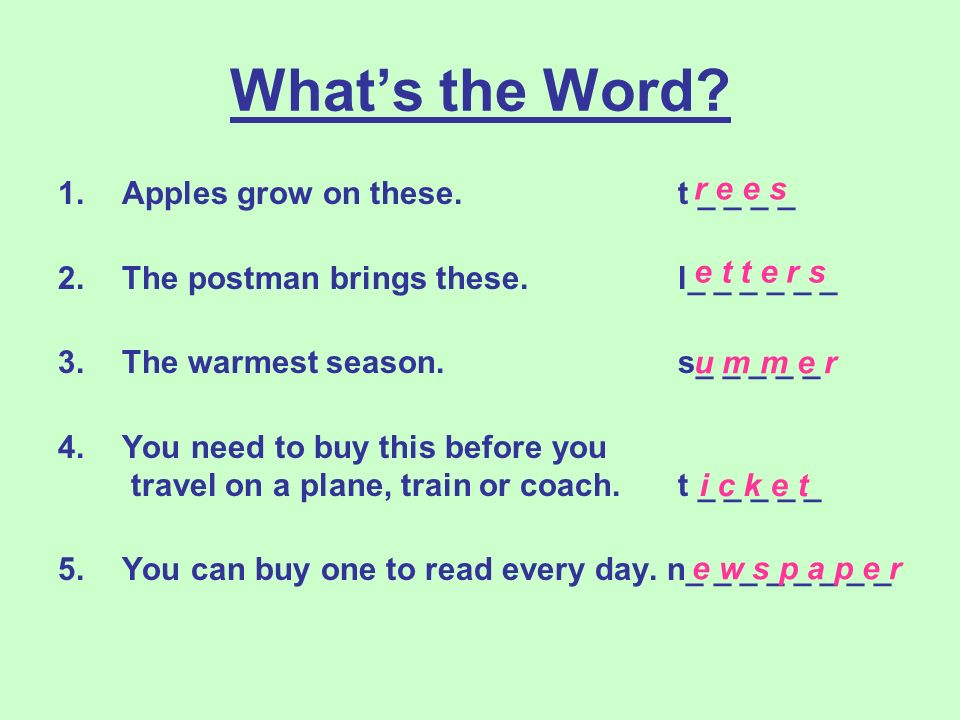 Whats the Word? 1.Apples grow on these. t _ _ _ _ 2.The postman brings these. l_ _ _ _ _ _ 3.The warmest season. s_ _ _ _ _ 4.You need to buy this bef