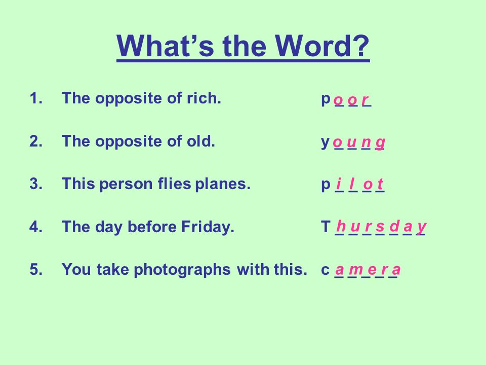 Whats the Word? 1.The opposite of rich. p _ _ _ 2.The opposite of old. y _ _ _ _ 3.This person flies planes. p _ _ _ _ 4.The day before Friday. T _ _