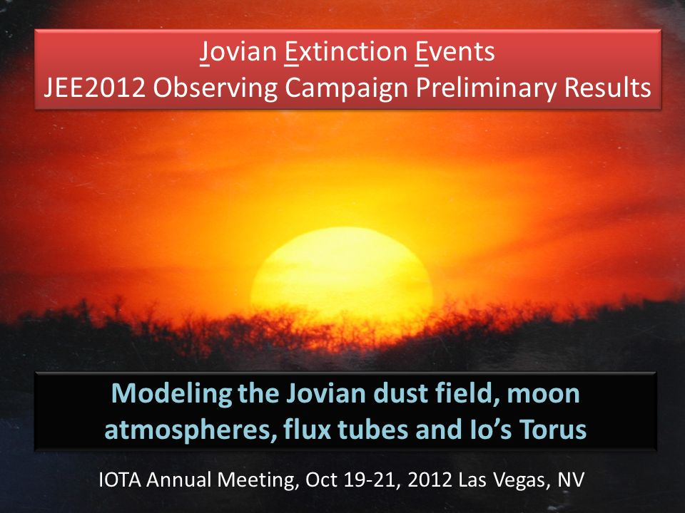 Jovian Extinction Events JEE2012 Observing Campaign Preliminary Results Jovian Extinction Events JEE2012 Observing Campaign Preliminary Results Modeling the Jovian dust field, moon atmospheres, flux tubes and Ios Torus IOTA Annual Meeting, Oct 19-21, 2012 Las Vegas, NV
