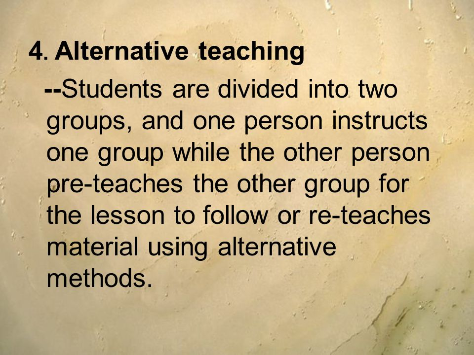4. Alternative teaching --Students are divided into two groups, and one person instructs one group while the other person pre-teaches the other group