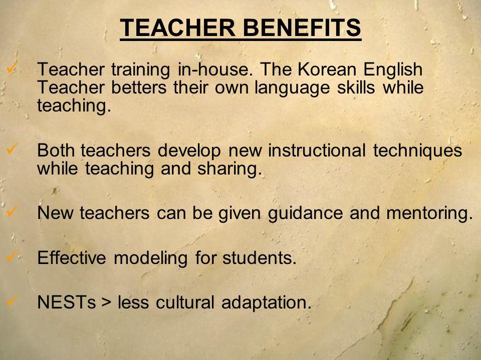 TEACHER BENEFITS Teacher training in-house. The Korean English Teacher betters their own language skills while teaching. Both teachers develop new ins