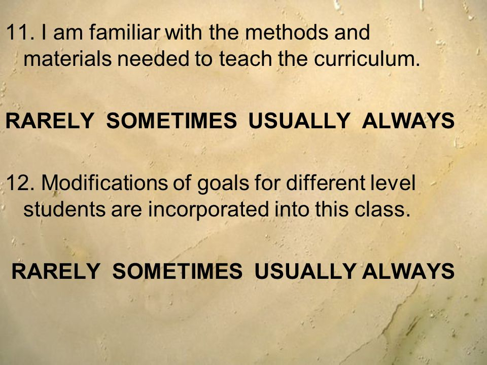 11. I am familiar with the methods and materials needed to teach the curriculum. RARELY SOMETIMES USUALLY ALWAYS 12. Modifications of goals for differ
