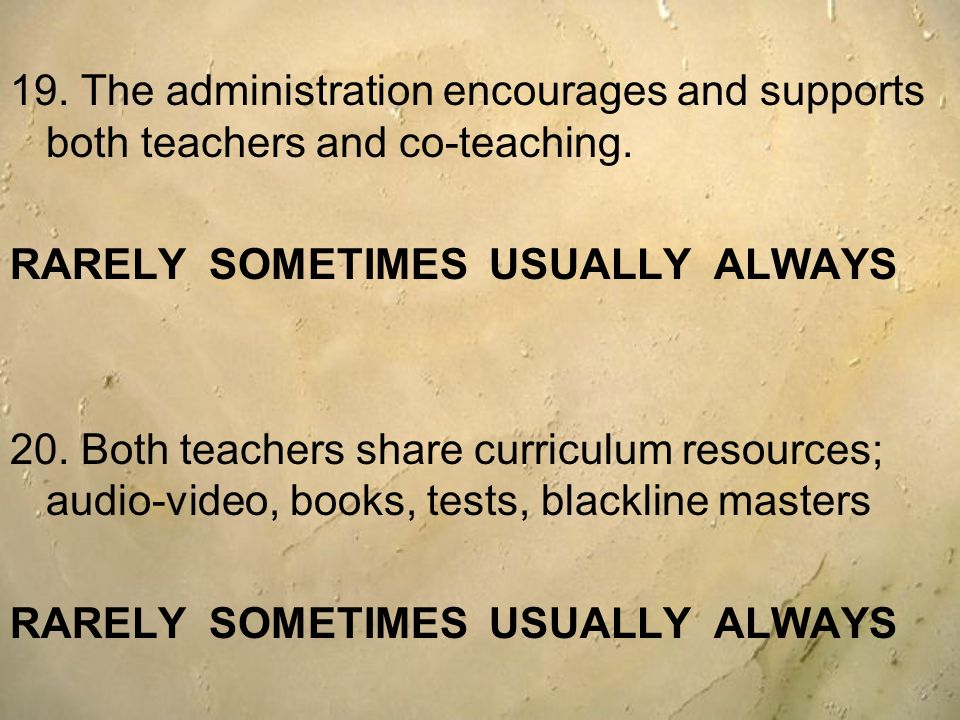 19. The administration encourages and supports both teachers and co-teaching. RARELY SOMETIMES USUALLY ALWAYS 20. Both teachers share curriculum resou