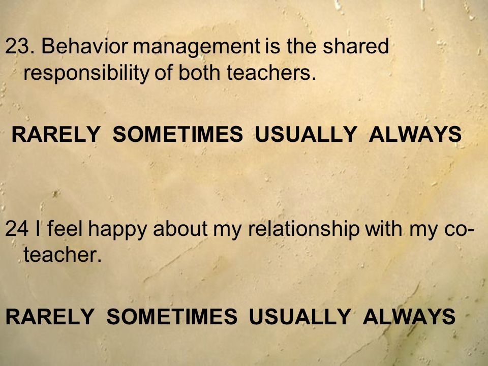 23. Behavior management is the shared responsibility of both teachers. RARELY SOMETIMES USUALLY ALWAYS 24 I feel happy about my relationship with my c