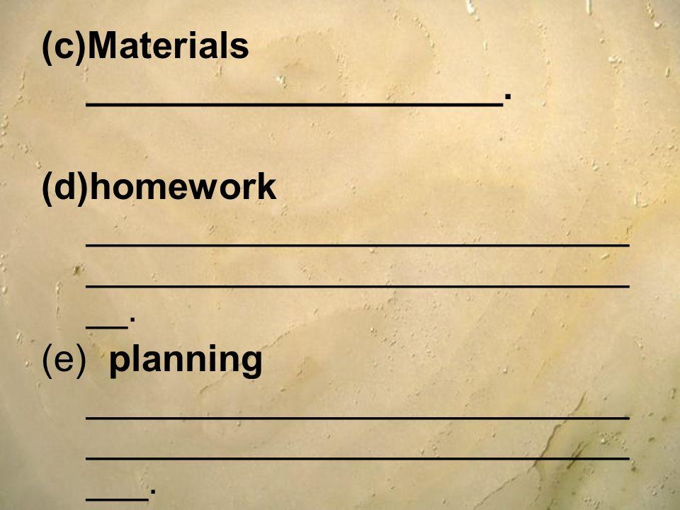 (c)Materials ____________________. (d)homework __________________________ __________________________ __. (e) planning __________________________ _____