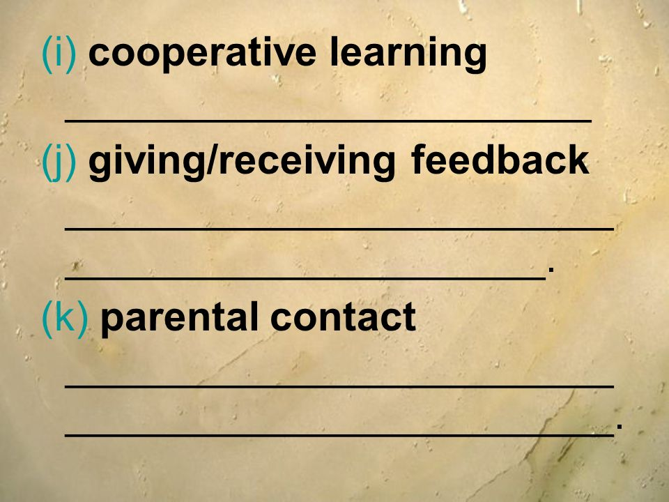 (i) cooperative learning _______________________ (j) giving/receiving feedback ________________________ _____________________. (k) parental contact __