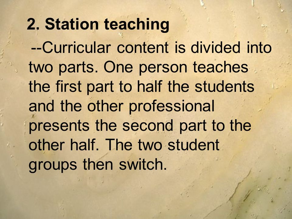 2. Station teaching --Curricular content is divided into two parts. One person teaches the first part to half the students and the other professional