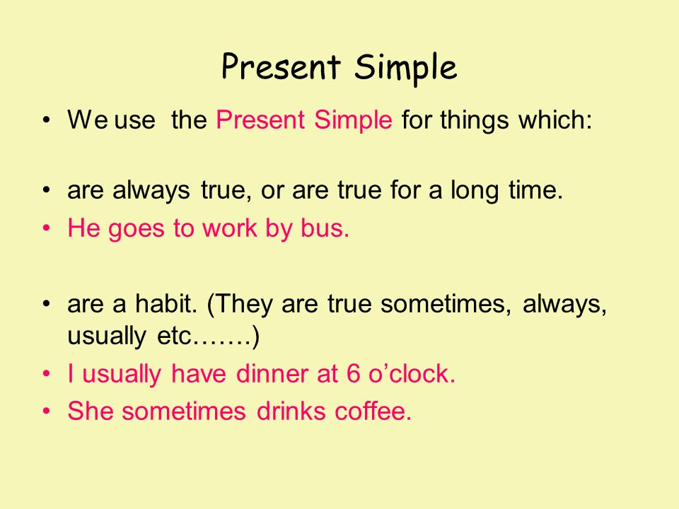 Present Simple We use the Present Simple for things which: are always true, or are true for a long time. He goes to work by bus. are a habit. (They ar