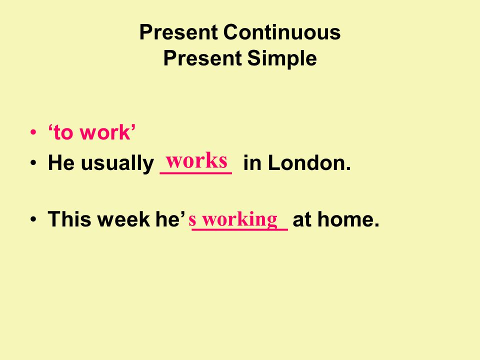 Present Continuous Present Simple to work He usually ______ in London. This week he ________ at home. works s working
