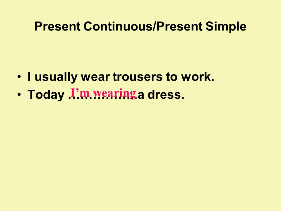 Present Continuous/Present Simple I usually wear trousers to work. Today ……………..a dress. Im wearing