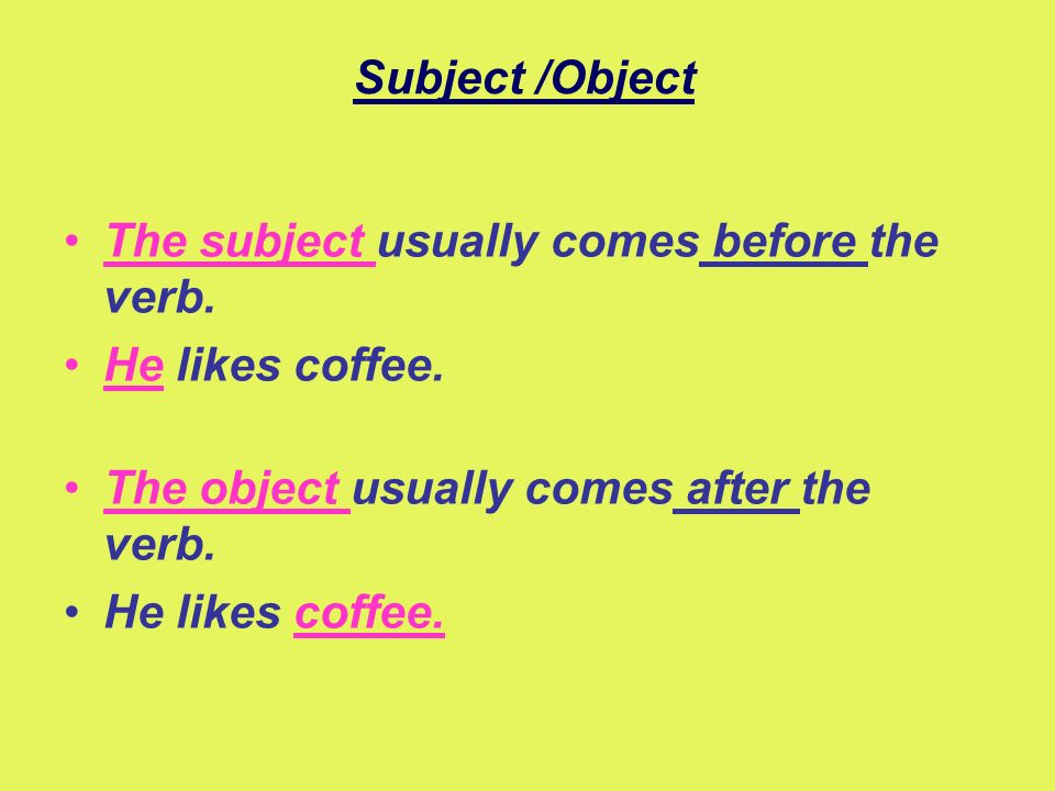 Subject /Object The subject usually comes before the verb. He likes coffee. The object usually comes after the verb. He likes coffee.