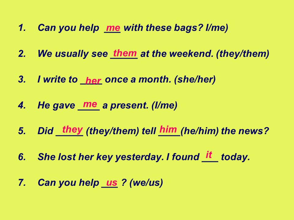 1.Can you help ___ with these bags? I/me) 2.We usually see _____ at the weekend. (they/them) 3.I write to ____ once a month. (she/her) 4.He gave ____