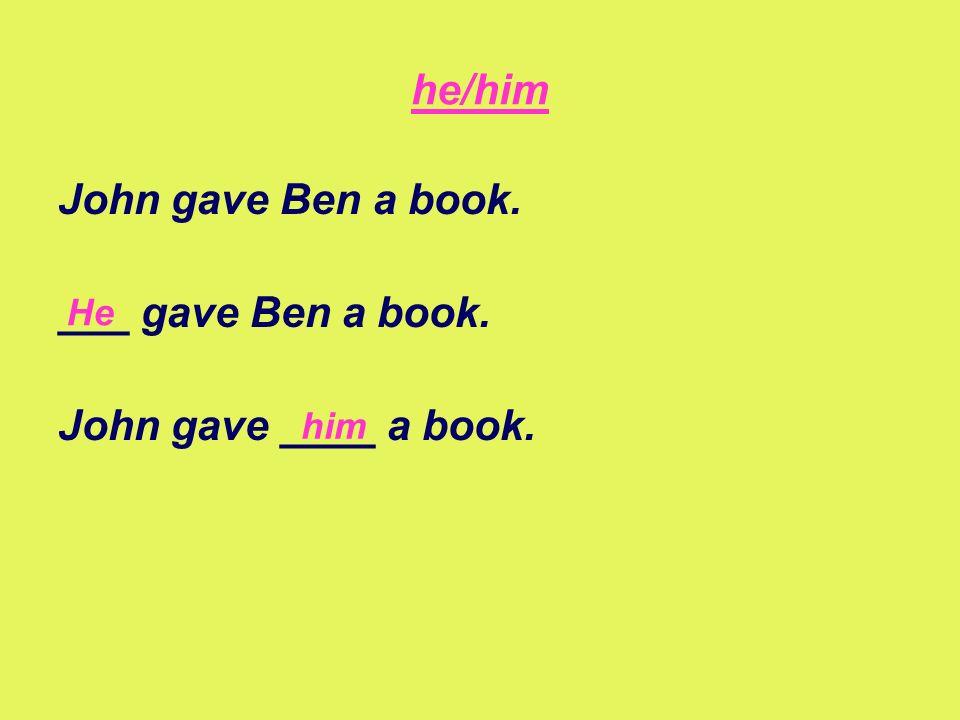 he/him John gave Ben a book. ___ gave Ben a book. John gave ____ a book. him He