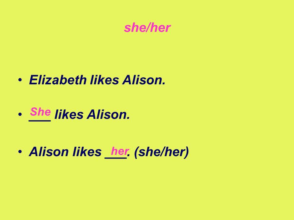 she/her Elizabeth likes Alison. ___ likes Alison. Alison likes ___. (she/her) She her