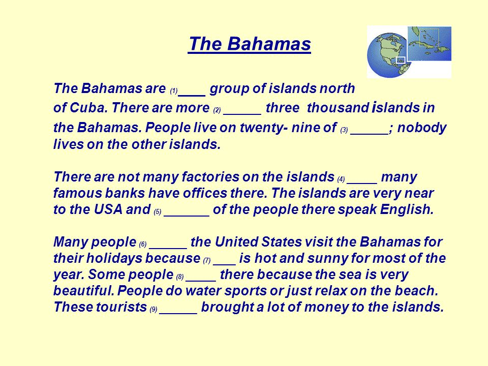 The Bahamas The Bahamas are (1) ___ group of islands north of Cuba. There are more (2) _____ three thousand i slands in the Bahamas. People live on tw