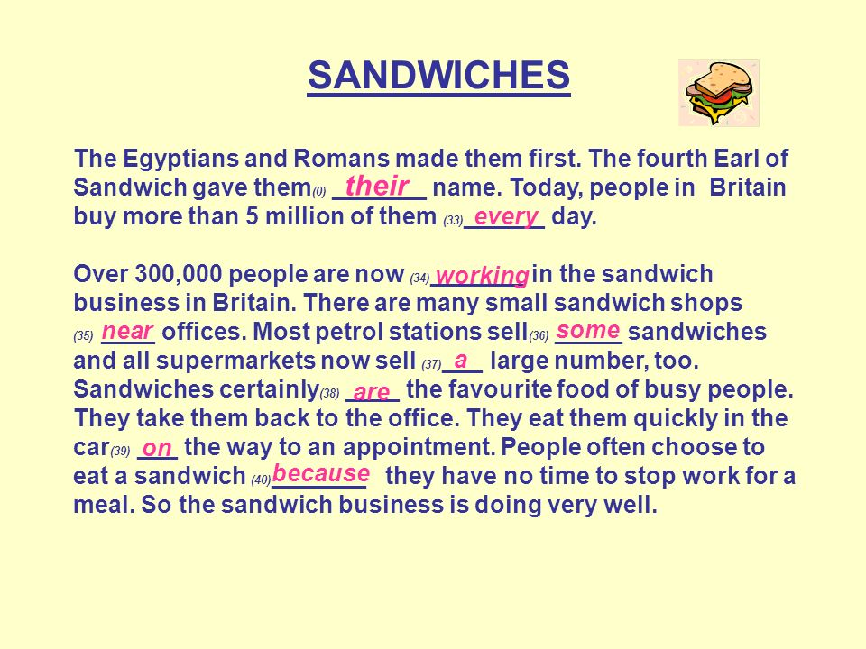 SANDWICHES The Egyptians and Romans made them first. The fourth Earl of Sandwich gave them (0) _______ name. Today, people in Britain buy more than 5