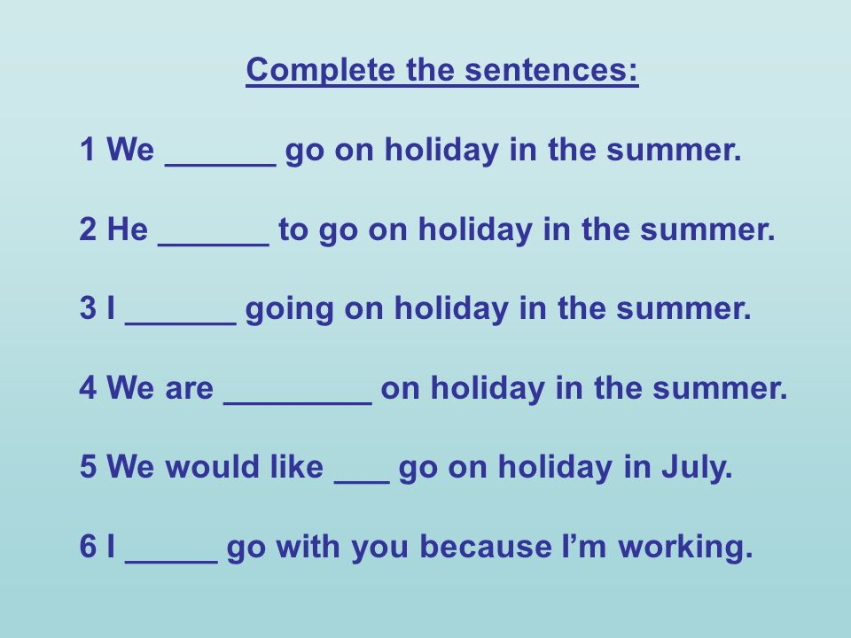 Complete the sentences: 1 We ______ go on holiday in the summer. 2 He ______ to go on holiday in the summer. 3 I ______ going on holiday in the summer