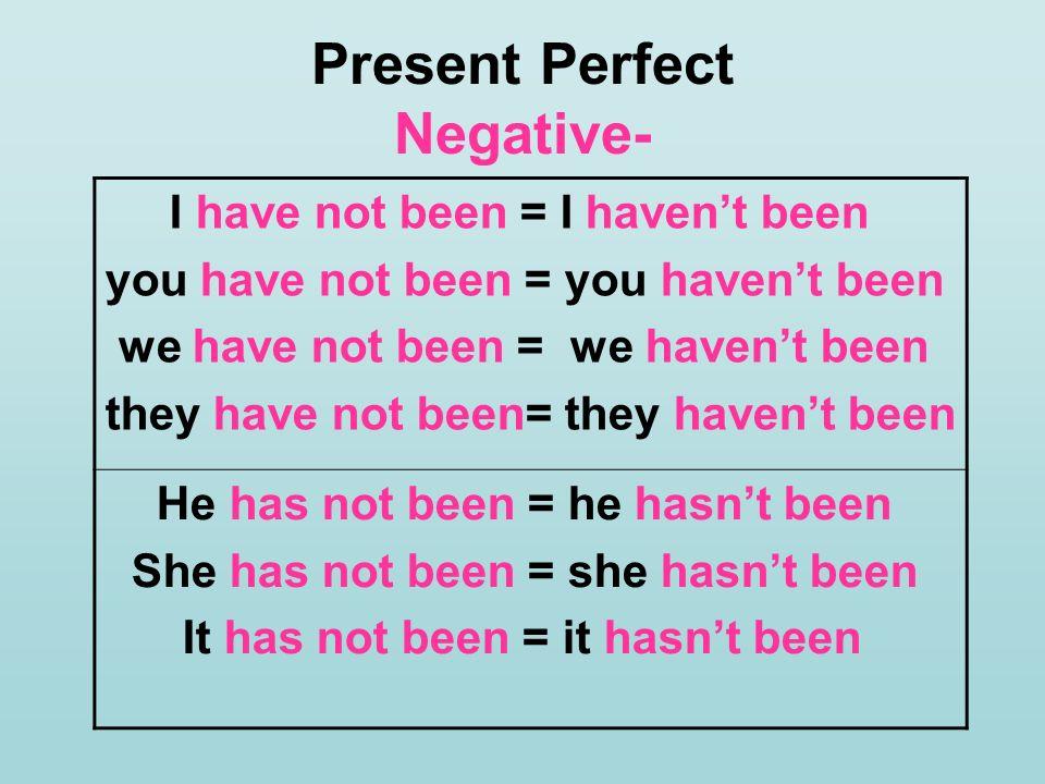 Present Perfect Negative- I have not been = I havent been you have not been = you havent been we have not been = we havent been they have not been= th
