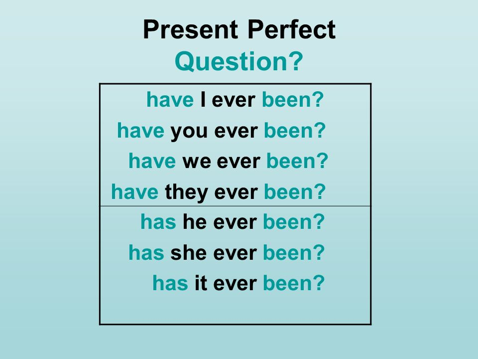 Present Perfect Question? have I ever been? have you ever been? have we ever been? have they ever been? has he ever been? has she ever been? has it ev