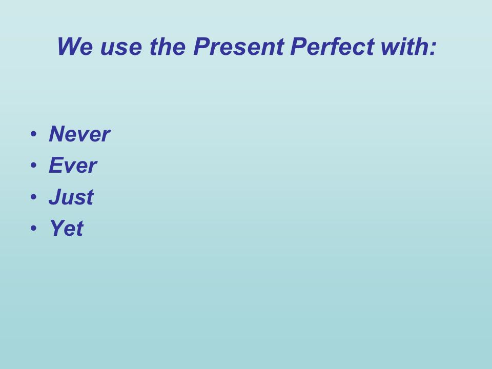 We use the Present Perfect with: Never Ever Just Yet