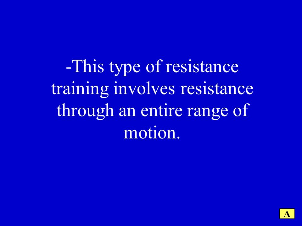 A -This type of resistance training involves resistance through an entire range of motion.