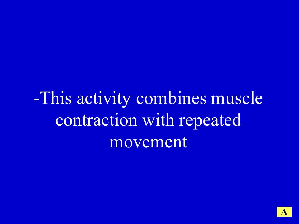 -This activity combines muscle contraction with repeated movement A