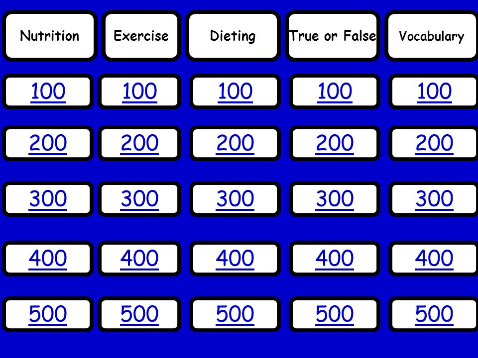 Nutrition 100 Vocabulary True or FalseDietingExercise 200 300 400 500 100 200 300 400 500 200 300 400 500 200 300 400 500