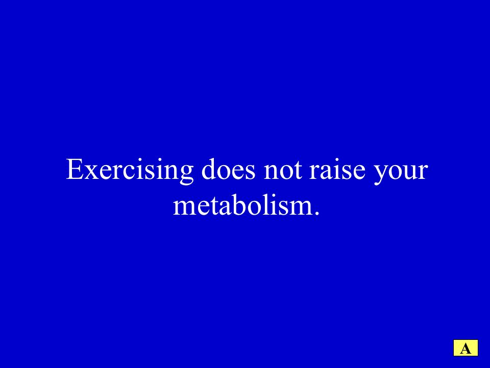 Exercising does not raise your metabolism. A