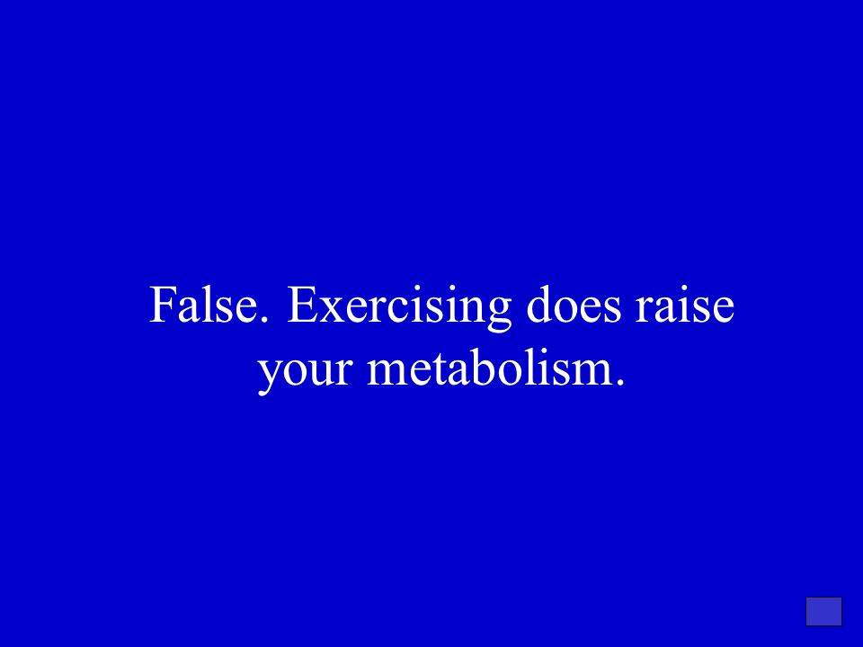 False. Exercising does raise your metabolism.
