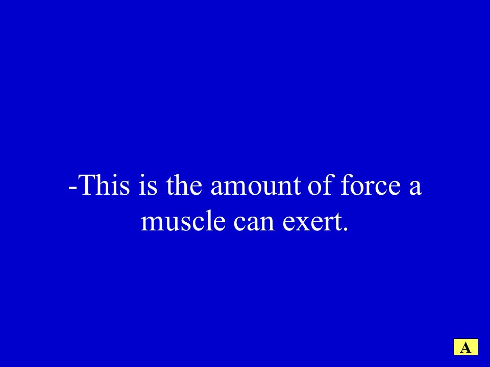 -This is the amount of force a muscle can exert. A