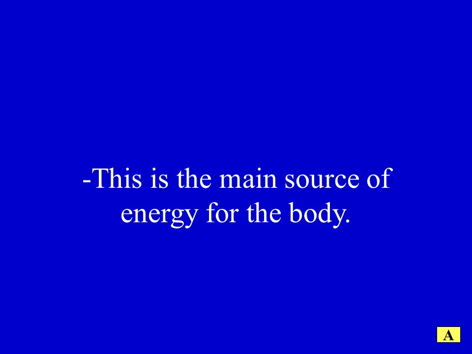 -This is the main source of energy for the body. A