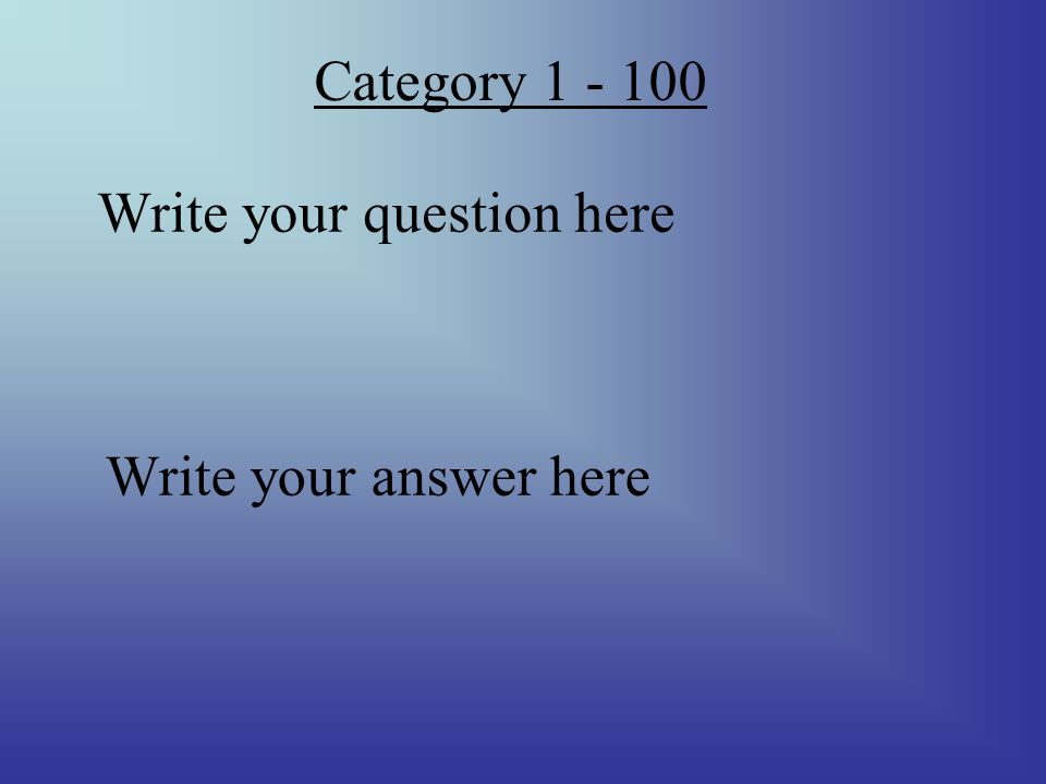 Category 1 - 100 Write your question here Write your answer here
