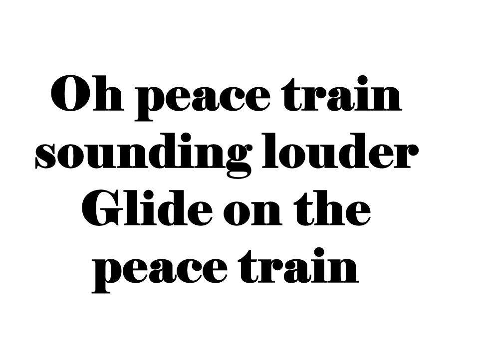 Oh peace train sounding louder Glide on the peace train