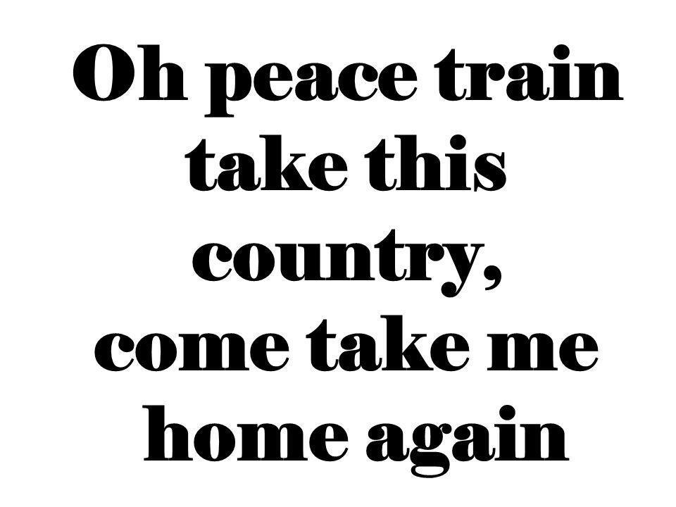 Oh peace train take this country, come take me home again