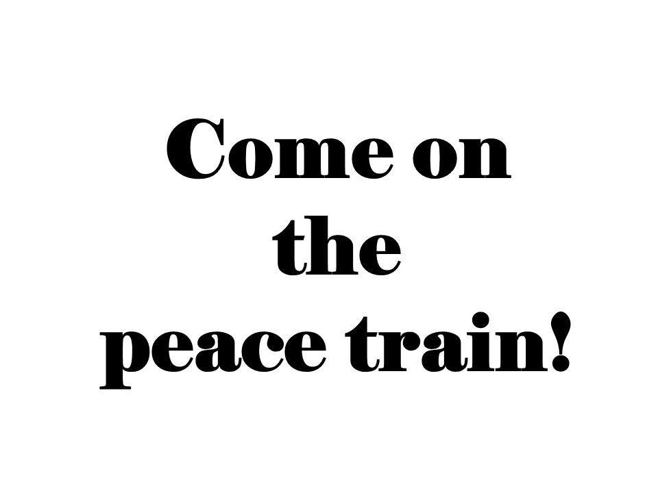 Come on the peace train!