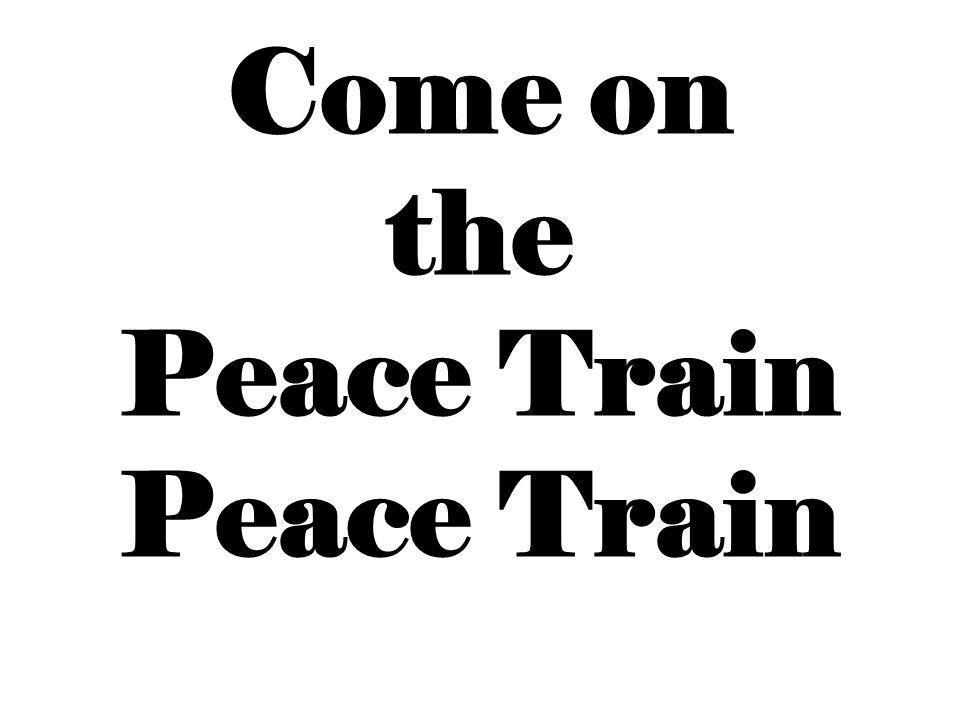 Come on the Peace Train Peace Train